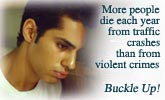 More people die each year from traffic crashes than from violent crimes. Buckle Up!
