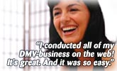 I conducted all of my DMV-business on the web! Its great. And it was so easy.