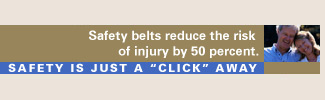 Safety belts reduce the risk of injury by 50 percent. Safety is just a click away.