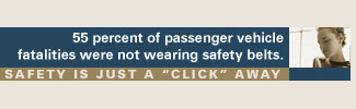 55 percent of passenger vehicle fatalities were not wearing safety belts. Safety is just a click away.
