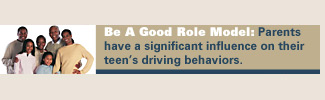 Be a good role model: parents have a significant influence on their teens driving behaviors.